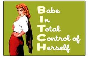 Bitch = Babe In Total Control of Herself
